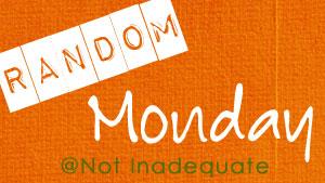 Random Monday @NotInadequate
